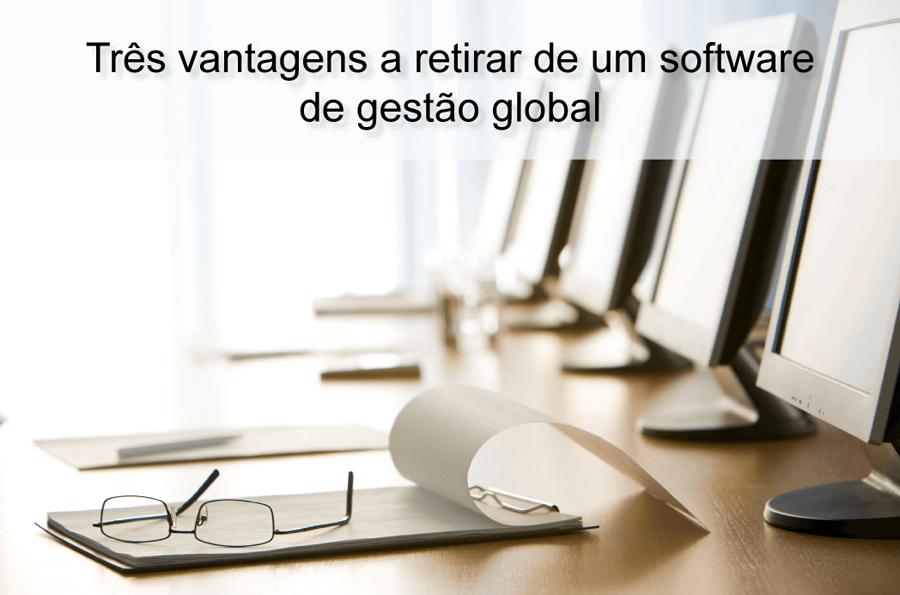 Tres vantagens a retirar de um software de gestao global